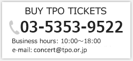 BUY TPO TICKETS [03-5353-9522] Business hours: 10:00~18:00 Regular holiday: Sat・Sun・Holiday